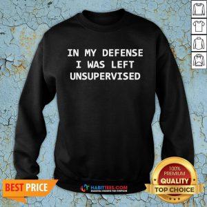 In My Defense I Was Left Unsupervised SweatShirt- Design by Habittees.com
