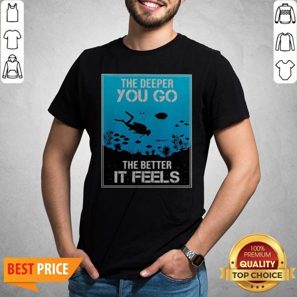 The Deeper You Go The Better It Feels Shirt