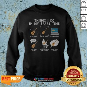 Things I Do In My Spare Time Play Guitar Look At Guitars Research Guitars Sweatshirt