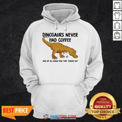 Top Dinosaurs Never Had Coffee And We See How That Turned Out Hoodie - Design By Habittees.com