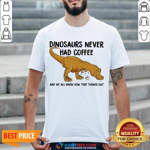 - Design By Habittees.comTop Dinosaurs Never Had Coffee And We See How That Turned Out Shirt