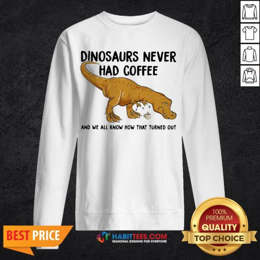 - Design By Habittees.comTop Dinosaurs Never Had Coffee And We See How That Turned Out Sweatshirt