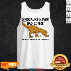 Top Dinosaurs Never Had Coffee And We See How That Turned Out Tank Top - Design By Habittees.com