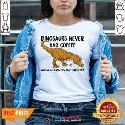Top Dinosaurs Never Had Coffee And We See How That Turned Out V-neck - Design By Habittees.com