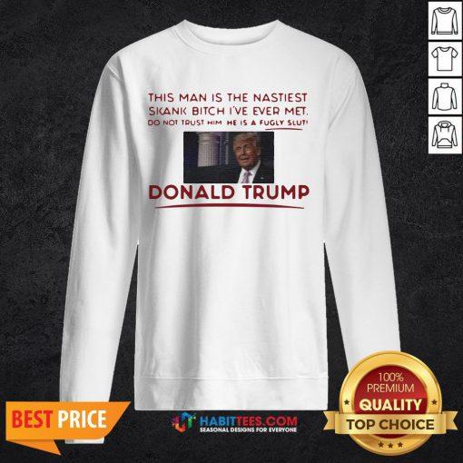 Trump This Man Is The Nastiest Skank Bitch I've Ever Met Sweatshirt