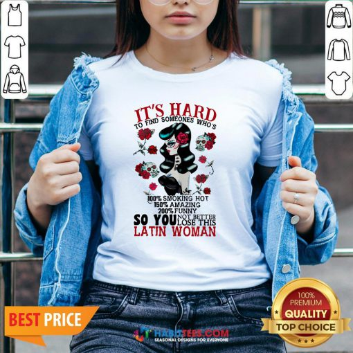 It's Hard To Find Someones Who's 100% Smoking Hot 150% Amazing 200% Funny So You Not Better Lose This Latin Woman V-neck- Design by Habittees.com