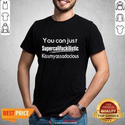 You Can Just Supercalifuckilistic Kiss My Ass Adocious Shirt