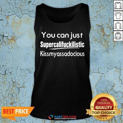 You Can Just Supercalifuckilistic Kiss My Ass Adocious Tank Top