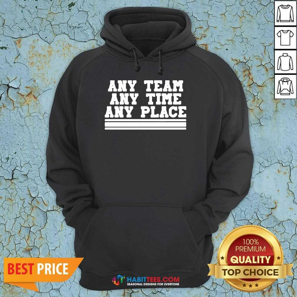 Awesome Any Team Any Time Any Place Hoodie