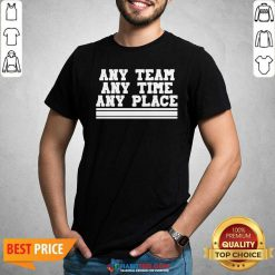 Awesome Any Team Any Time Any Place Shirt