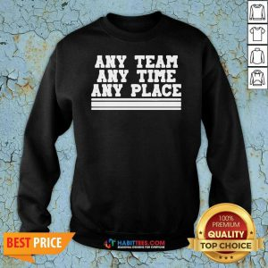 Awesome Any Team Any Time Any Place Sweatshirt