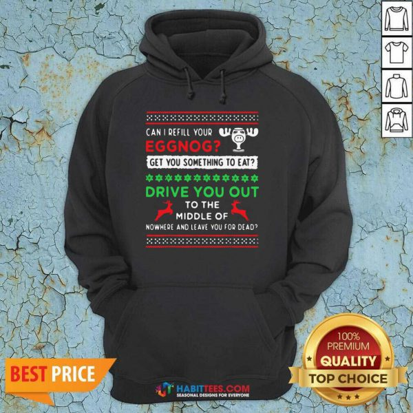 Can I Refill Your Eggnog Get You Something To Eat Drive You Out To The Middle Of Nowhere And Leave You For Dead Ugly Christmas Hoodie
