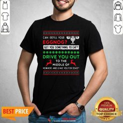 Can I Refill Your Eggnog Get You Something To Eat Drive You Out To The Middle Of Nowhere And Leave You For Dead Ugly Christmas Shirt