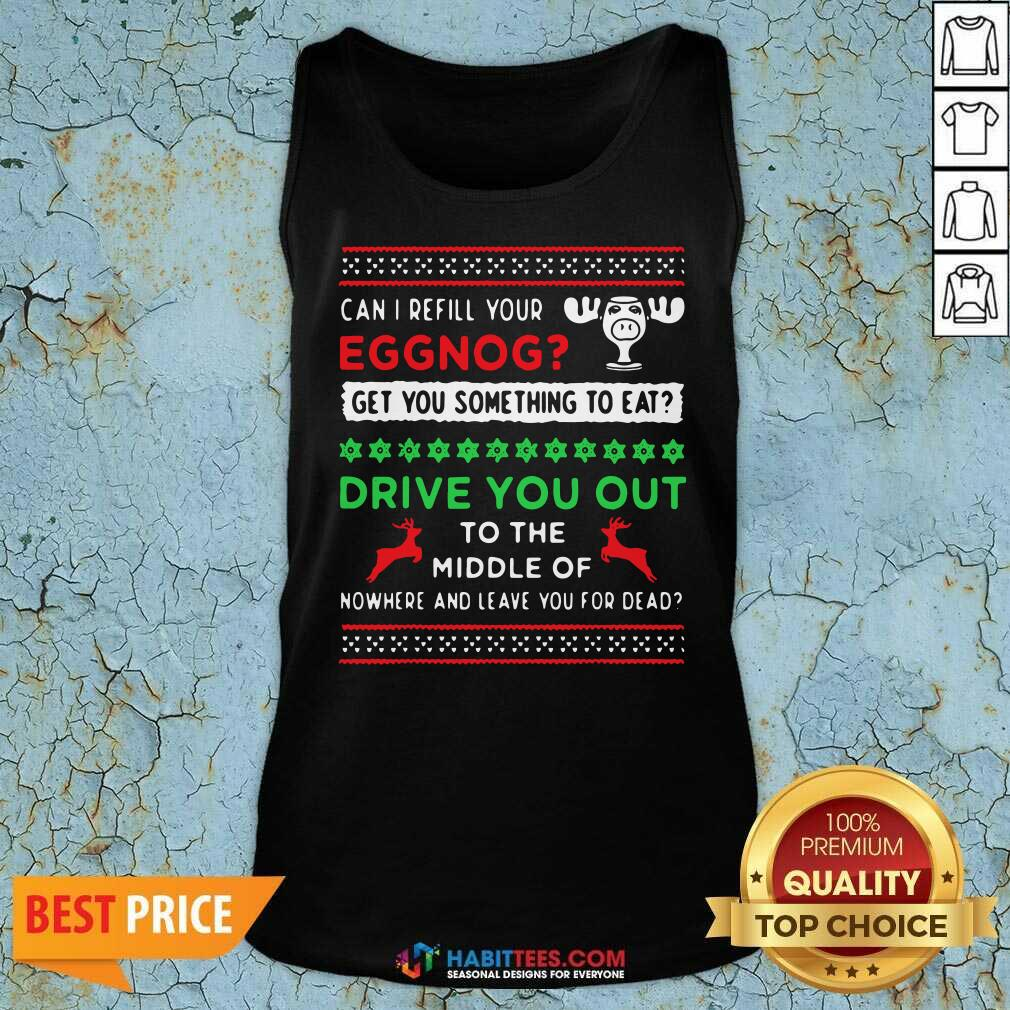 Can I Refill Your Eggnog Get You Something To Eat Drive You Out To The Middle Of Nowhere And Leave You For Dead Ugly Christmas Tank Top
