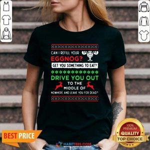 Can I Refill Your Eggnog Get You Something To Eat Drive You Out To The Middle Of Nowhere And Leave You For Dead Ugly Christmas V-neck