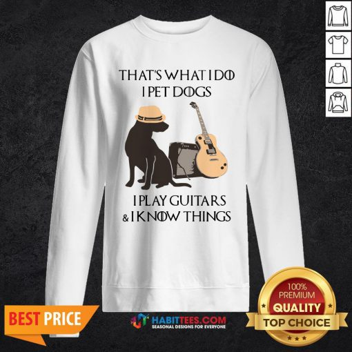 Cute That's What I Do I Pet Dogs I Play Guitars And I Know Things Sweatshirt - Design By Habittees.com