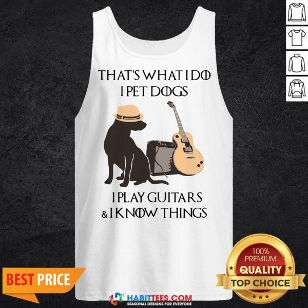 Cute That's What I Do I Pet Dogs I Play Guitars And I Know Things Tank Top - Design By Habittees.com