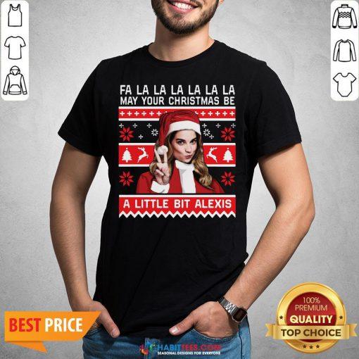 Fa La La La La La La May Your Christmas Be A Little Bit Alexis Ugly Christmas Shirt