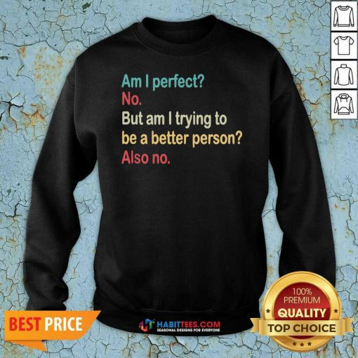 Funny Am I Perfect No Am I Trying To Be A Better Person Vintage Sweatshirt