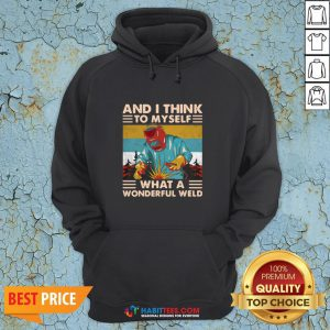 Great And I Think To Myself What A Wonderful Weld Vintage Hoodie - Design By Habittees.com