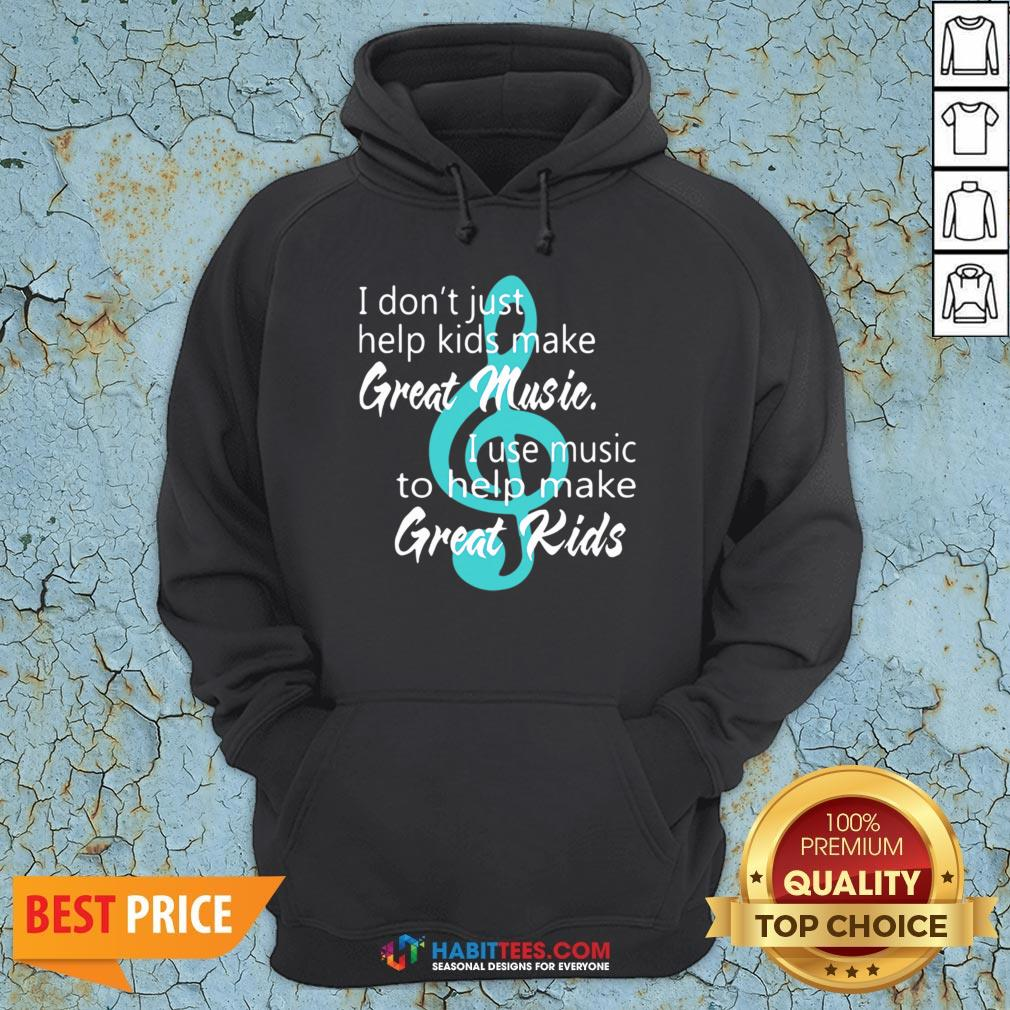 I Don't Just Help Kids Make Great Music I Use Music To Help Make Great Kids Hoodie