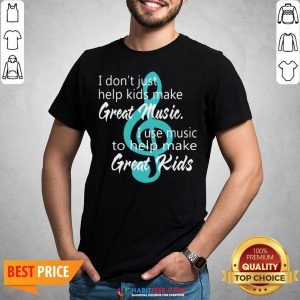 I Don't Just Help Kids Make Great Music I Use Music To Help Make Great Kids Shirt