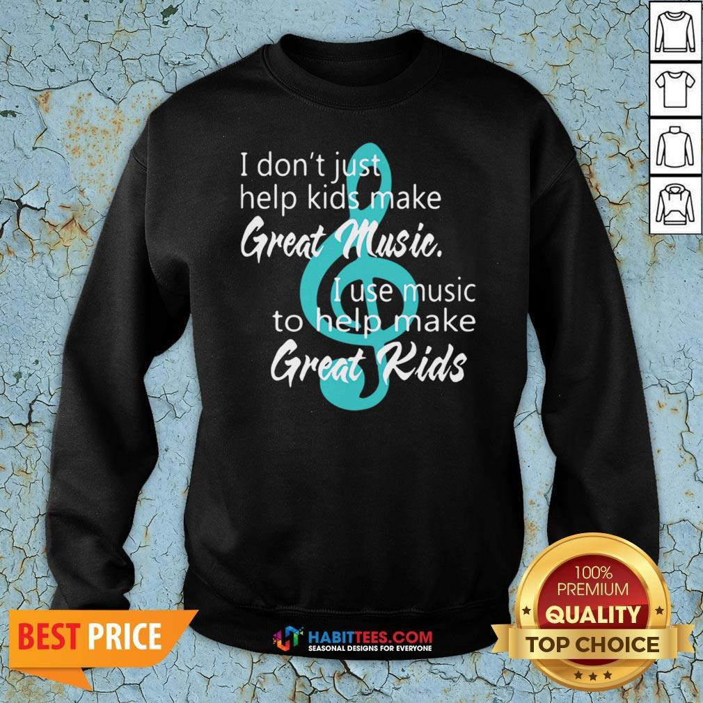 I Don't Just Help Kids Make Great Music I Use Music To Help Make Great Kids Sweatshirt