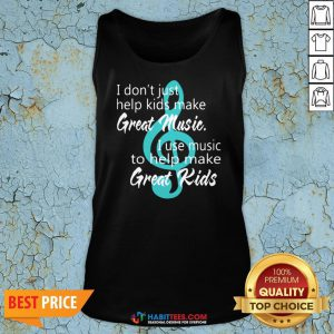 I Don't Just Help Kids Make Great Music I Use Music To Help Make Great Kids Tank Top