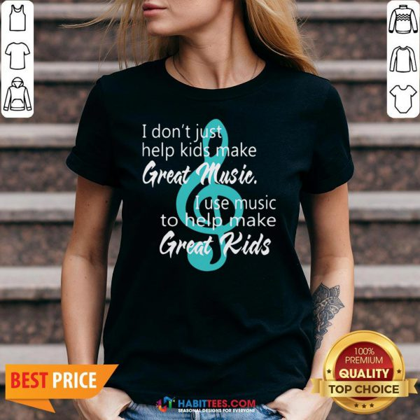 I Don't Just Help Kids Make Great Music I Use Music To Help Make Great Kids V-neck
