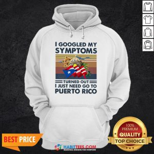Nice I Googled My Symptoms Turned Out I Just Need Go To Puerto Rico Hoodie
