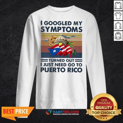Nice I Googled My Symptoms Turned Out I Just Need Go To Puerto Rico Sweatshirt