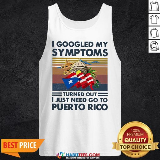Nice I Googled My Symptoms Turned Out I Just Need Go To Puerto Rico Tank Top
