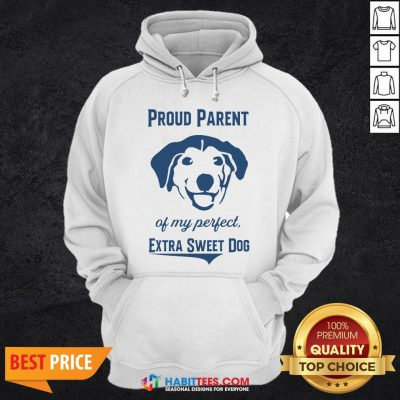 Nice Proud Parent Of My Perfect Extra Sweet Dog Hoodie - Design By Habittees.com