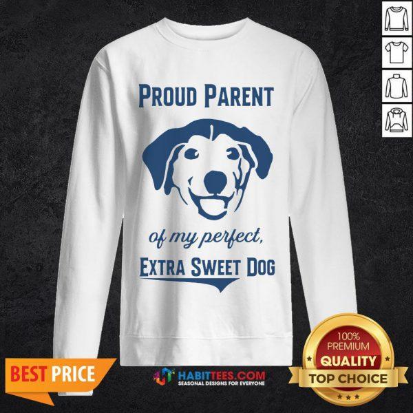 Nice Proud Parent Of My Perfect Extra Sweet Dog Sweatshirt - Design By Habittees.com