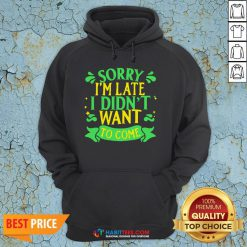 Nice Sorry I'm Late I Didn't Want To Come Hoodie - Design By Habittees.com