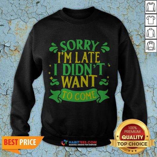 Nice Sorry I'm Late I Didn't Want To Come Sweatshirt - Design By Habittees.com
