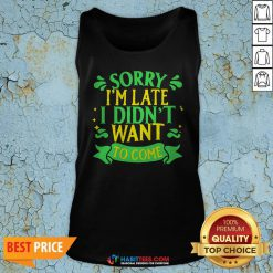 Nice Sorry I'm Late I Didn't Want To Come Tank Top - Design By Habittees.com