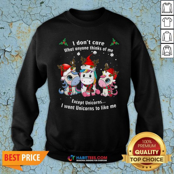 Pro I Don'T Care What Anyone Thinks Of Me Except Unicorns I Want Unicorns To Like Me Christmas Sweatshirt - Design By Habittees.com