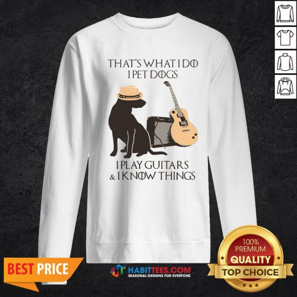 Pro That's What I Do I Pet Dogs I Play Guitars And I Know Things Sweatshirt - Design By Habittees.com