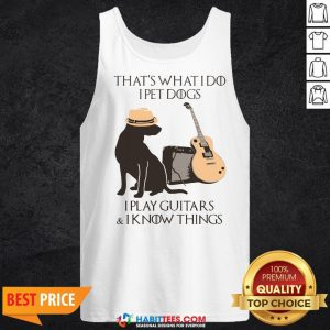 Pro That's What I Do I Pet Dogs I Play Guitars And I Know Things Tank Top - Design By Habittees.com