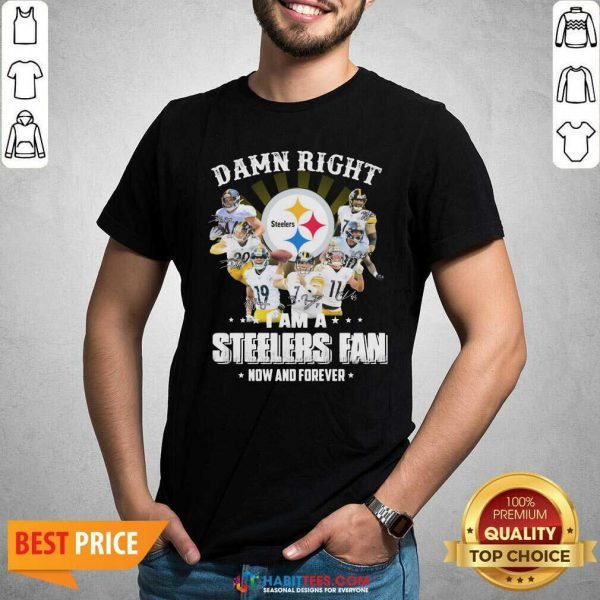 So Damn Right I Am A Pittsburgh Steelers Fan Now And Forever Signature Shirt