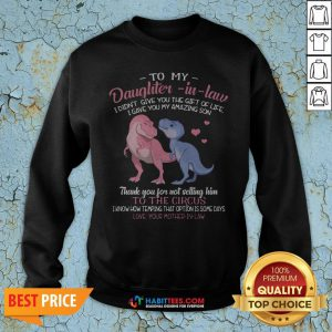 - Design By Habittees.comSuper Dinosaur To My Dear Daughter In Law I Didn't Give You The Gift Of Life I Gave You My Amazing Son Sweatshirt