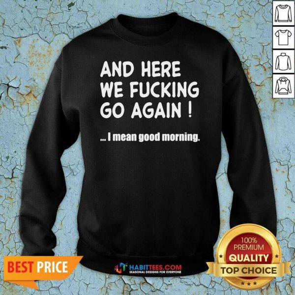 Top And Here We Fucking Go Again I Mean Good Morning Sweatshirt