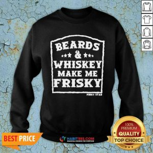 Top Beards And Whiskey Make Me Frisky Sweatshirt