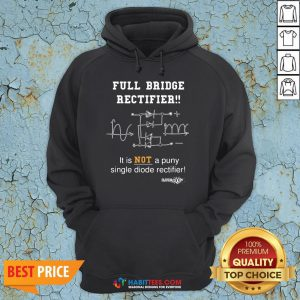 Top Full Bridge Rectifier It Is Not A Puny Single Diode Rectifier Hoodie