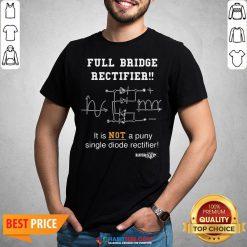 Top Full Bridge Rectifier It Is Not A Puny Single Diode Rectifier Shirt