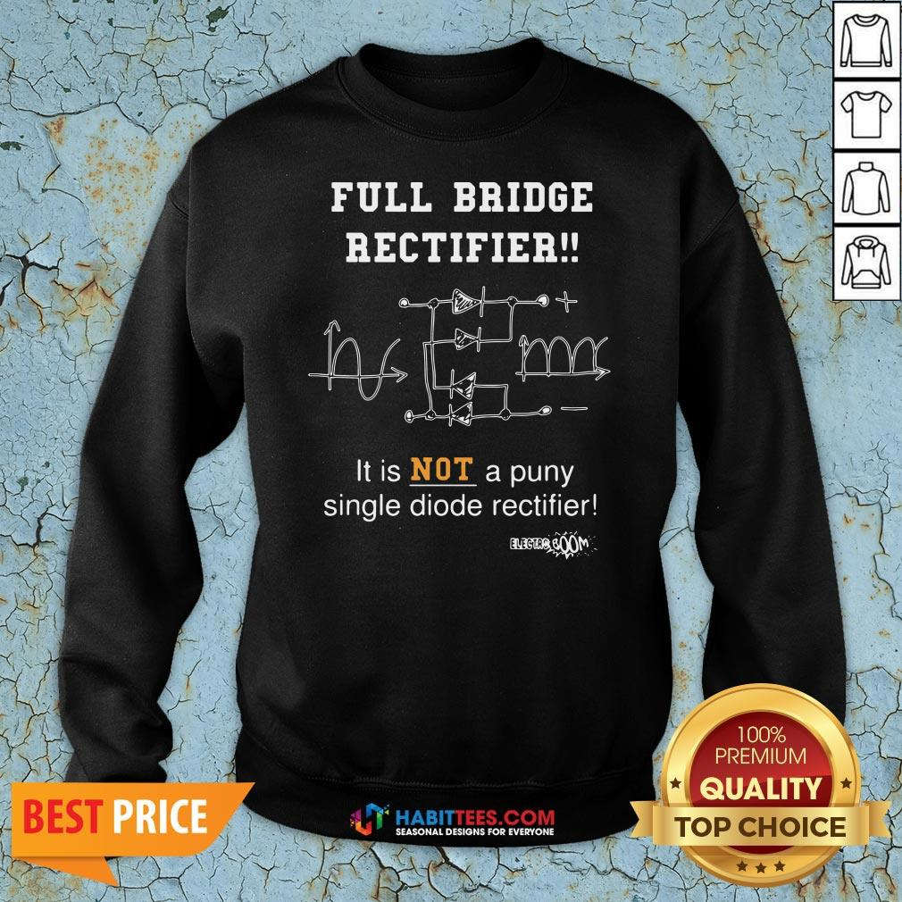 Top Full Bridge Rectifier It Is Not A Puny Single Diode Rectifier Sweatshirt