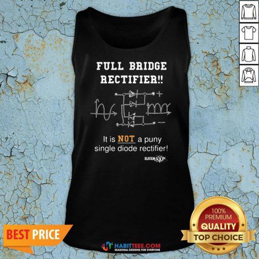 Top Full Bridge Rectifier It Is Not A Puny Single Diode Rectifier Tank Top