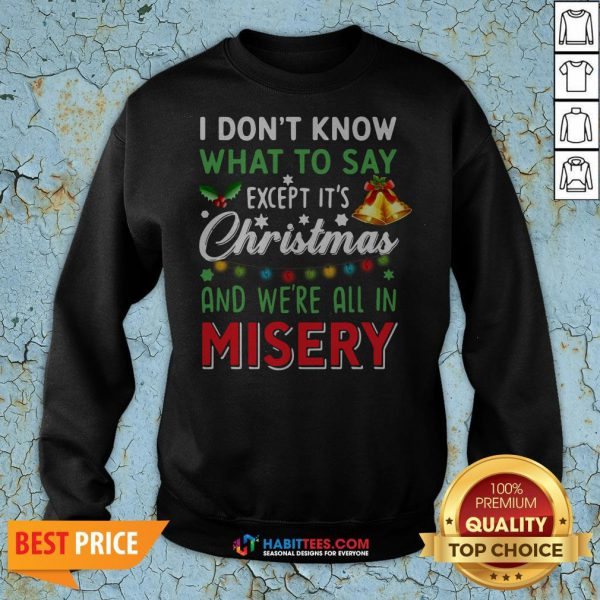 Vip I Don't Know What To Say Except It's Christmas And We're All In Misery Sweatshirt - Design By Habittees.com
