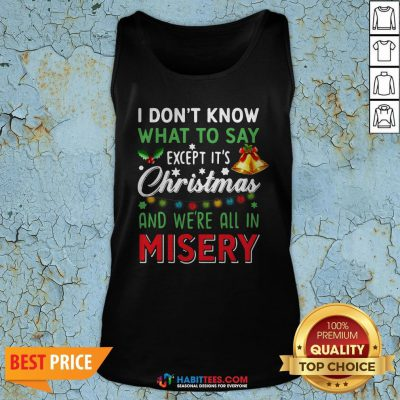 Vip I Don't Know What To Say Except It's Christmas And We're All In Misery Tank Top - Design By Habittees.com